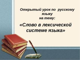 Открытый урок по русскому языку на тему: «Слово в лексической системе языка»