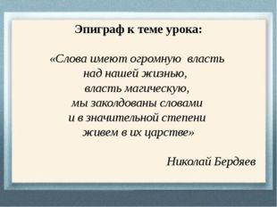 Эпиграф к теме урока: «Слова имеют огромную власть над нашей жизнью, власть м