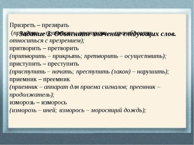 Задание 2. Объясните значение следующих слов. Призреть – презирать (призрет...