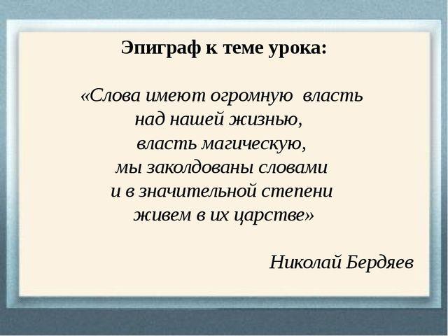 Эпиграф к теме урока: «Слова имеют огромную власть над нашей жизнью, власть м...