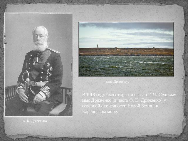 Ф. К. Дриженко мыс Дриженко В 1913 году был открыт и назван Г. Я. Седовым мыс...