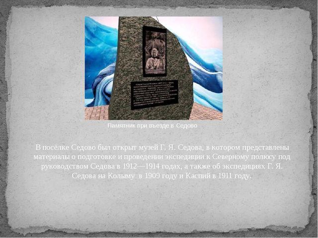 Памятник при въезде в Седово В посёлкеСедовобыл открытмузей Г. Я. Седова,...