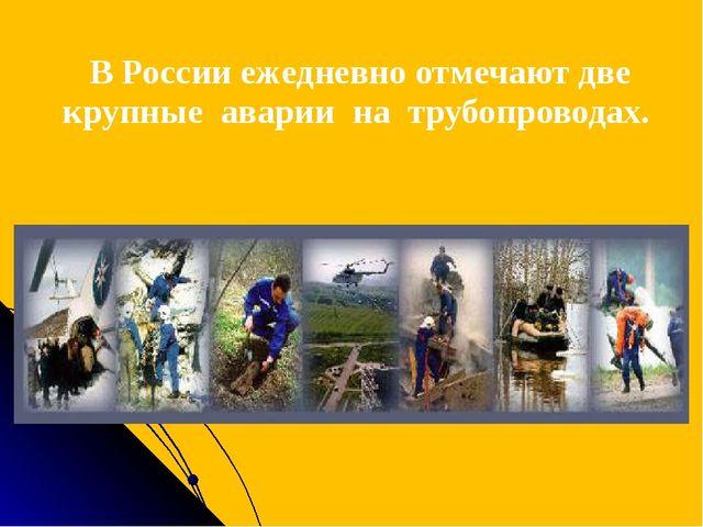 В России ежедневно отмечают две крупные аварии на трубопроводах.