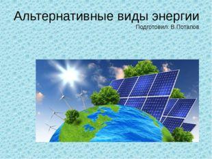 Альтернативные виды энергии Подготовил: В.Потапов