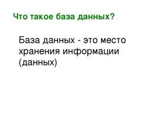 Что такое база данных? База данных - это место хранения информации (данных)