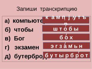 Запиши транскрипцию а) компьютер б) чтобы в) Бог г) экзамен д) бутерброд к а