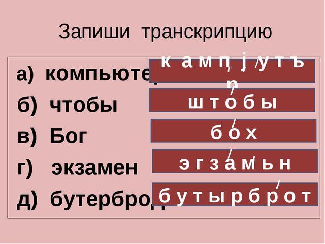 Запиши транскрипцию а) компьютер б) чтобы в) Бог г) экзамен д) бутерброд к а...