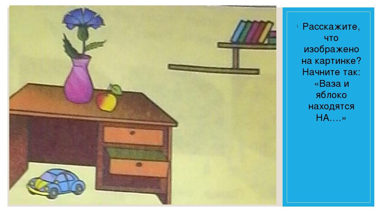 Расскажите, что изображено на картинке? Начните так: «Ваза и яблоко находятся...