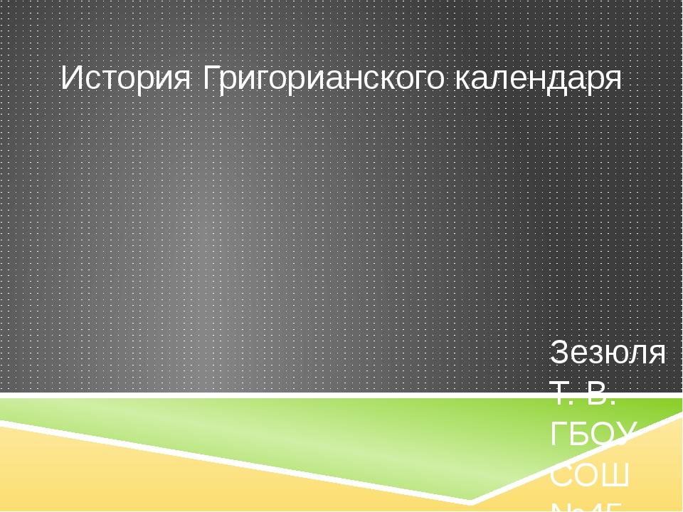 История Григорианского календаря Зезюля Т. В. ГБОУ СОШ №45 Г. Севастополь