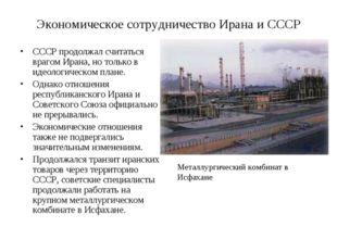 Экономическое сотрудничество Ирана и СССР СССР продолжал считаться врагом Ира