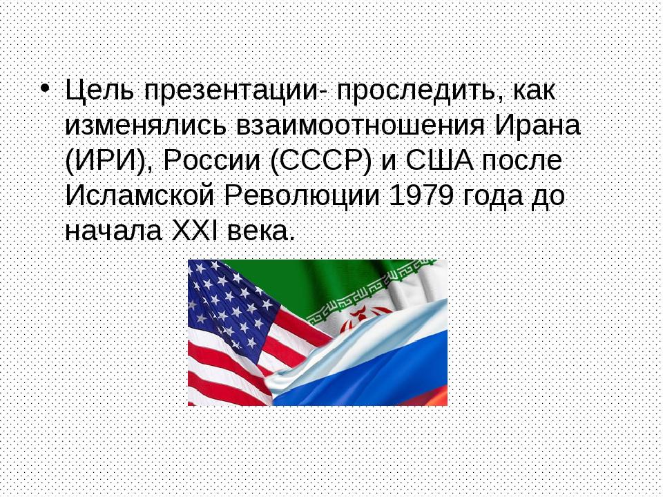 Цель презентации- проследить, как изменялись взаимоотношения Ирана (ИРИ), Рос...