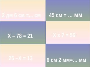 25 –Х = 13 Х – 78 = 21 Х х 7 = 56 2 дм 6 см =... см 45 см = … мм 6 см 2 мм=…