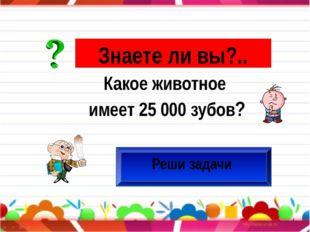 Знаете ли вы?.. Реши задачи Какое животное имеет 25 000 зубов?