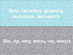 Голиаф Век, год, метр, месяц, час, минута Метр, сантиметр, дециметр, килограм