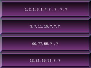12, 21, 13, 31, ? , ? 99, 77, 55, ? , ? 3, 7, 11, 15, ?, ?, ? 1, 2, 1, 3, 1,