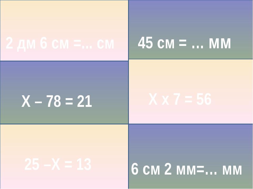 25 –Х = 13 Х – 78 = 21 Х х 7 = 56 2 дм 6 см =... см 45 см = … мм 6 см 2 мм=…...