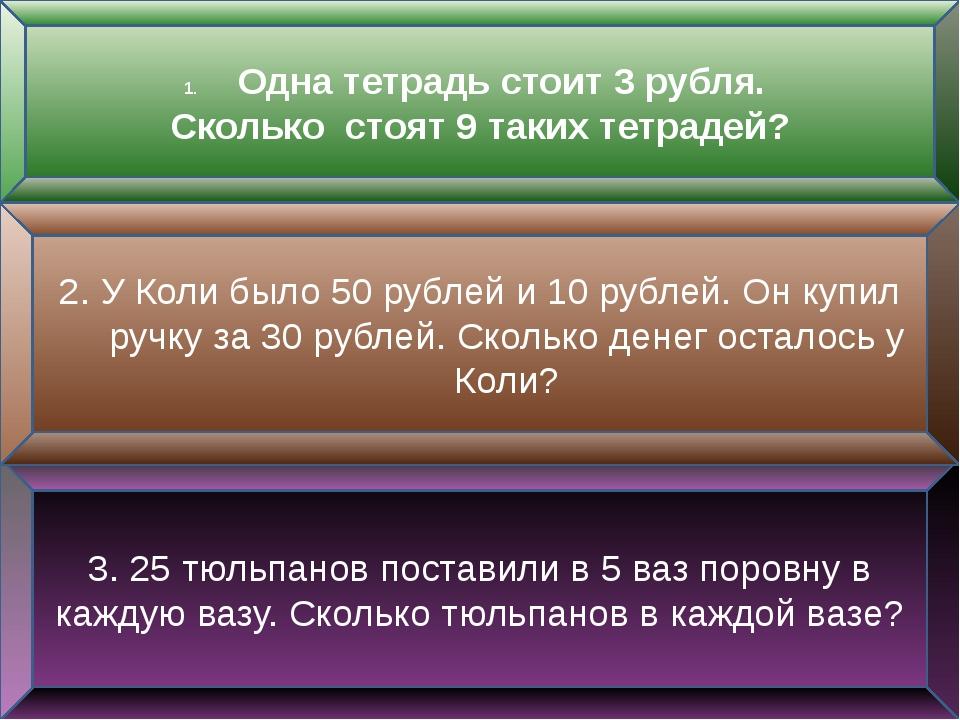 Одна тетрадь стоит 3 рубля. Сколько стоят 9 таких тетрадей? 3. 25 тюльпанов...