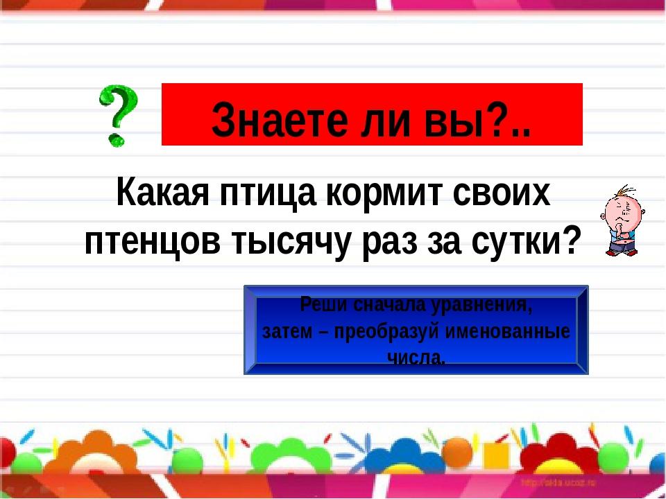 Знаете ли вы?.. Реши сначала уравнения, затем – преобразуй именованные числа...