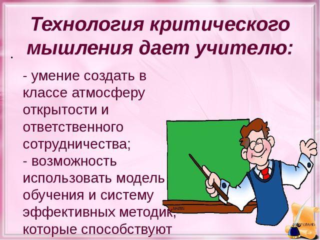 Технология критического мышления дает учителю: - умение создать в классе атмо...