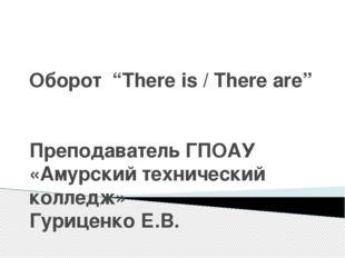 """Оборот """"There is / There are"""" Преподаватель ГПОАУ «Амурский технический колле"""