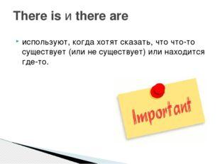 используют, когда хотят сказать, что что-то существует (или не существует) ил