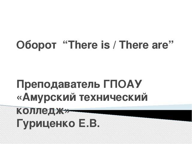 """Оборот """"There is / There are"""" Преподаватель ГПОАУ «Амурский технический колле..."""