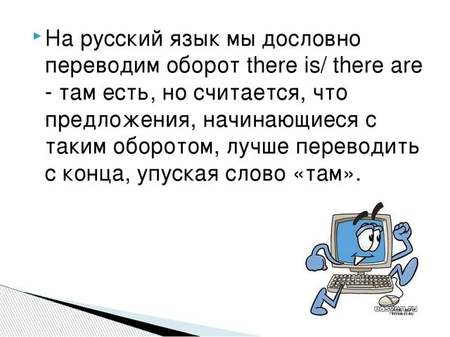 На русский язык мы дословно переводим оборот there is/ there are -там есть,...