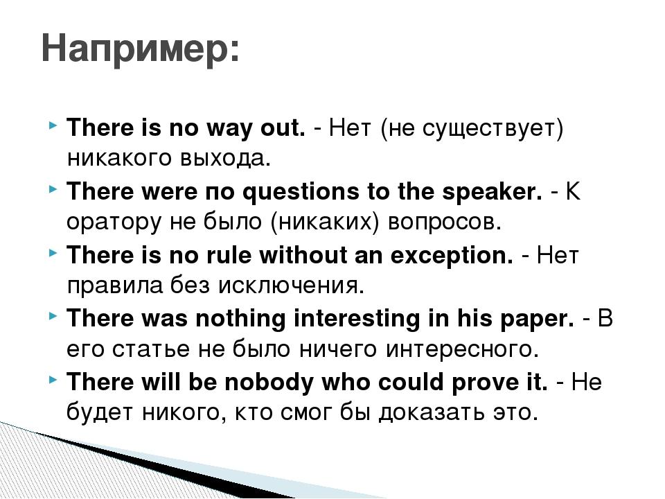 There is no way out. - Нет (не существует) никакого выхода. There were по que...