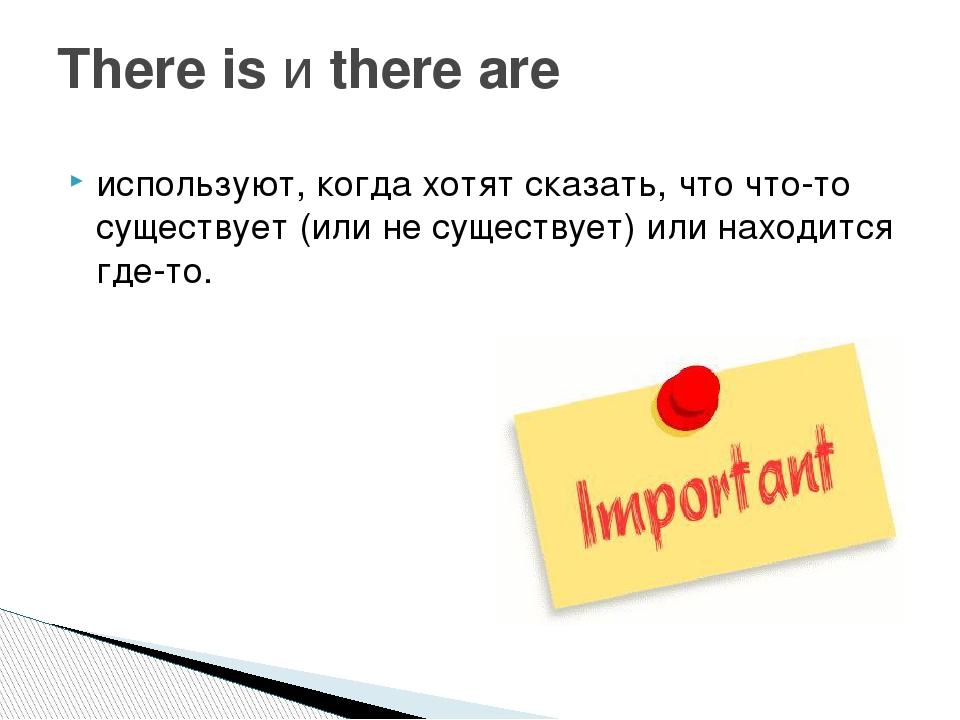используют, когда хотят сказать, что что-то существует (или не существует) ил...