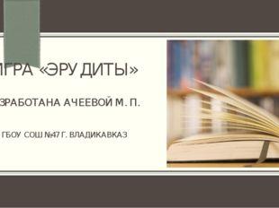 ИГРА «ЭРУДИТЫ» РАЗРАБОТАНА АЧЕЕВОЙ М. П. ГБОУ СОШ №47 Г. ВЛАДИКАВКАЗ ПРИМЕЧАН