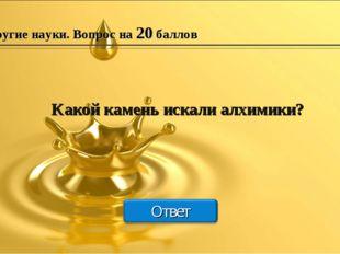 Другие науки. Вопрос на 20 баллов Какой камень искали алхимики?