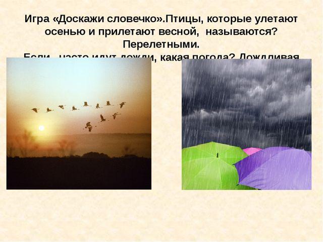 Игра «Доскажи словечко».Птицы, которые улетают осенью и прилетают весной, наз...