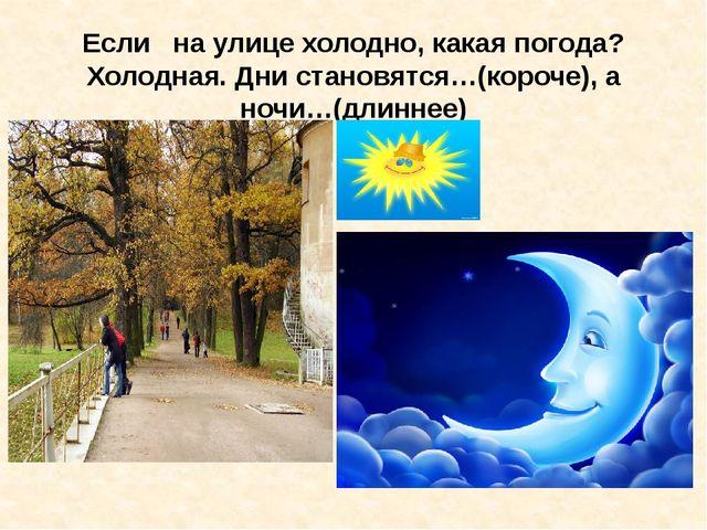 Если на улице холодно, какая погода? Холодная. Дни становятся…(короче), а ноч...