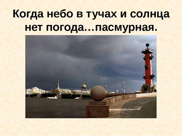 Когда небо в тучах и солнца нет погода…пасмурная.
