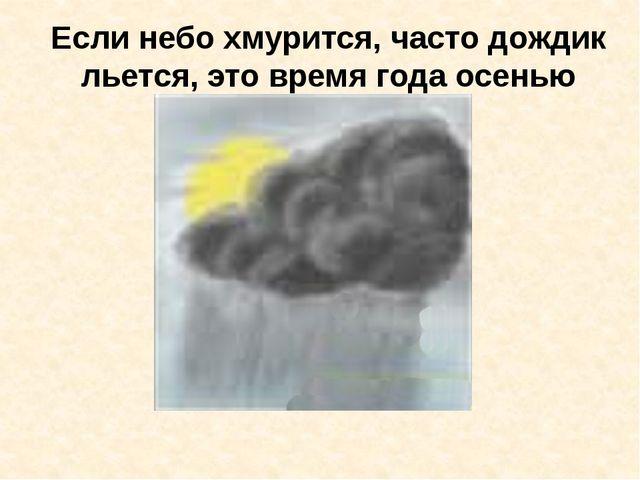 Если небо хмурится, часто дождик льется, это время года осенью зовется.