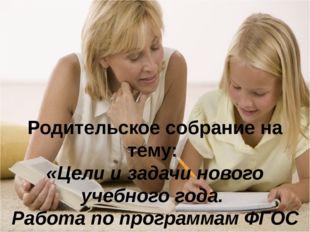 Родительское собрание на тему: «Цели и задачи нового учебного года. Работа п