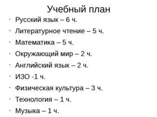 Учебный план Русский язык – 6 ч. Литературное чтение – 5 ч. Математика – 5 ч.