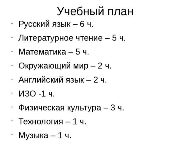Учебный план Русский язык – 6 ч. Литературное чтение – 5 ч. Математика – 5 ч....