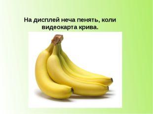 На дисплей неча пенять, коли видеокарта крива. банан