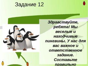 Задание 12 Здравствуйте, ребята! Мы веселые и находчивые пингвины. У нас для