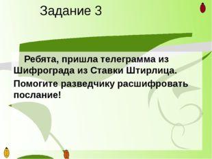 Задание 3 Ребята, пришла телеграмма из Шифрограда из Ставки Штирлица. Помоги
