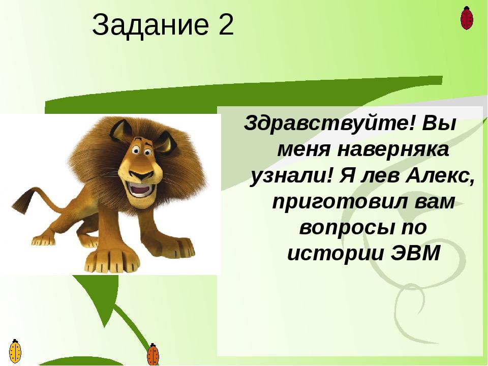 Задание 2 Здравствуйте! Вы меня наверняка узнали! Я лев Алекс, приготовил вам...