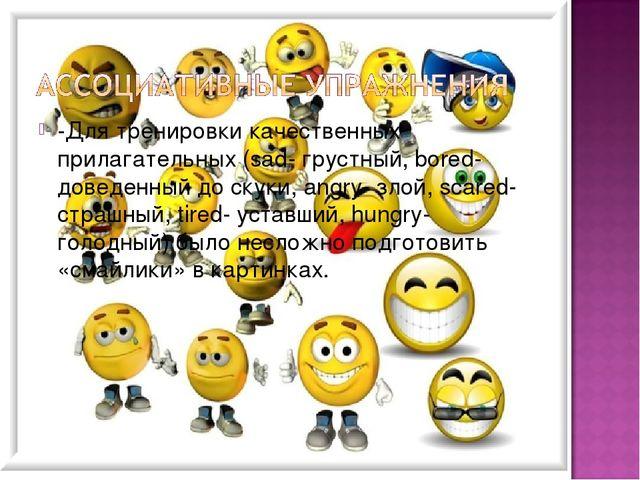 -Для тренировки качественных прилагательных (sad- грустный, bored- доведенный...
