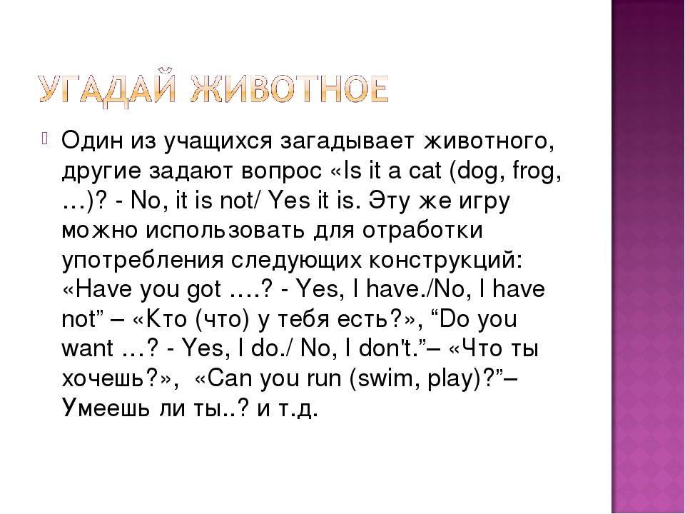 Один из учащихся загадывает животного, другие задают вопрос «Is it a cat (dog...