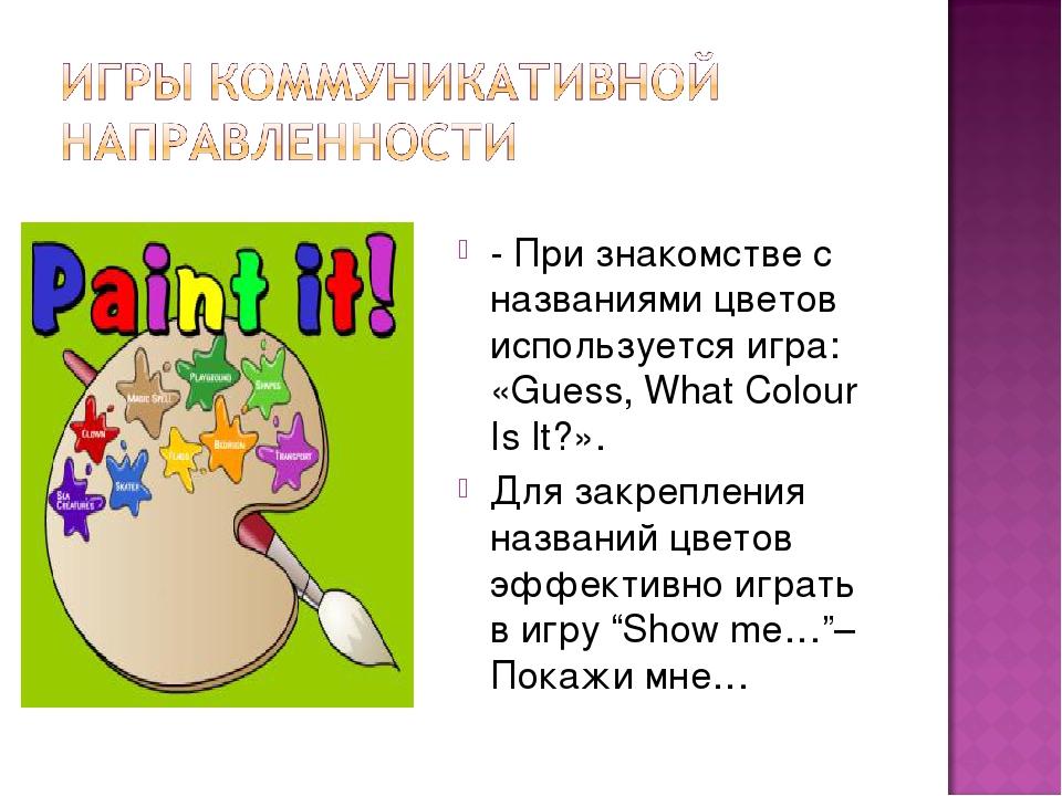 - При знакомстве с названиями цветов используется игра: «Guess, What Colour I...