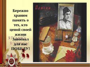 Бережно храним память о тех, кто ценой своей жизни Завоевал для нас ПОБЕДУ!