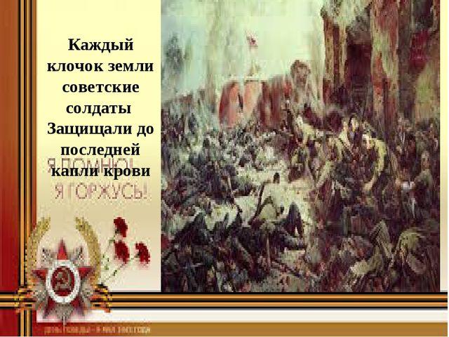 Каждый клочок земли советские солдаты Защищали до последней капли крови