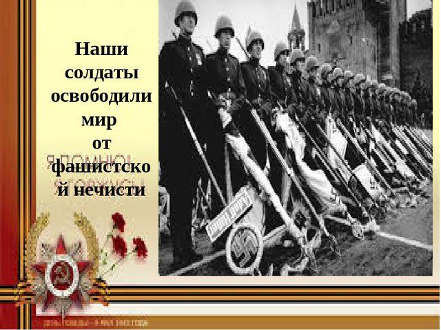 Наши солдаты освободили мир от фашистской нечисти