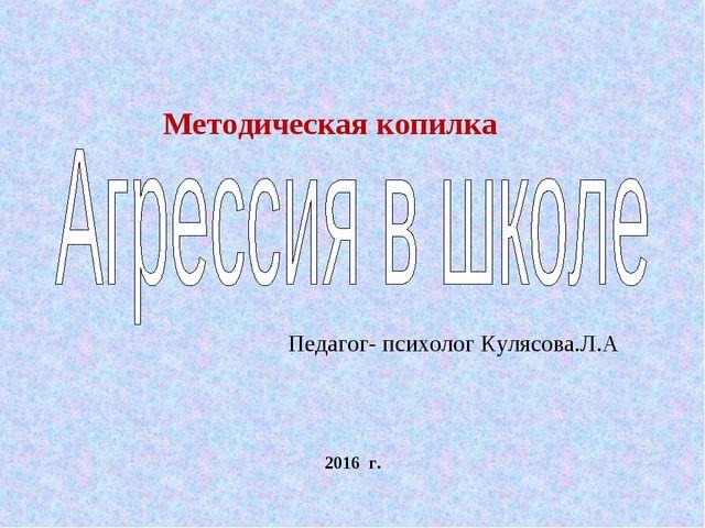 2016 г. Педагог- психолог Кулясова.Л.А Методическая копилка