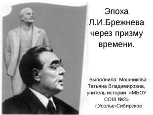 ЭпохаЛ.И.Брежнева через призму времени. Выполнила:МошниковаТатьяна Владимиров